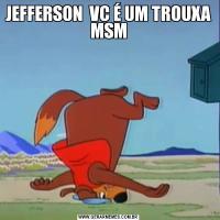 JEFFERSON  VC É UM TROUXA MSM