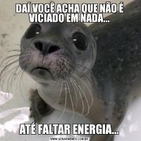 DAÍ VOCÊ ACHA QUE NÃO É VICIADO EM NADA...ATÉ FALTAR ENERGIA...