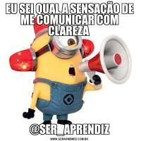 EU SEI QUAL A SENSAÇÃO DE ME COMUNICAR COM CLAREZA @SER_APRENDIZ