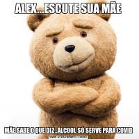 ALEX...ESCUTE SUA MÃEMÃE SABE O QUE DIZ..ÁLCOOL SÓ SERVE PARA COVID