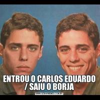 ENTROU O CARLOS EDUARDO / SAIU O BORJA