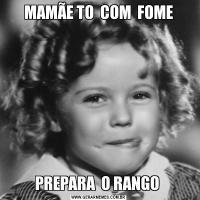 MAMÃE TO  COM  FOMEPREPARA  O RANGO