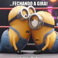...FECHANDO A GIRA!