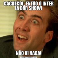 CACHECOL, ENTÃO O INTER IA DAR SHOW!NÃO VI NADA!