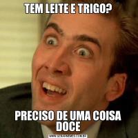 TEM LEITE E TRIGO?PRECISO DE UMA COISA DOCE