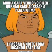 MINHA CARA VENDO VC DIZER QUE NÃO SABE ACESSAR A PLATAFORMA E PASSAR A NOITE TODA JOGANDO FREE FIRE