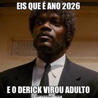 EIS QUE É ANO 2026E O DERICK VIROU ADULTO