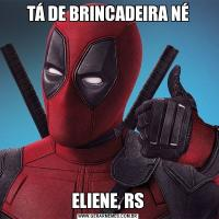 TÁ DE BRINCADEIRA NÉELIENE, RS