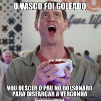O VASCO FOI GOLEADOVOU DESCER O PAU NO BOLSONARO PARA DISFARÇAR A VERGONHA