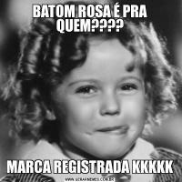 BATOM ROSA É PRA QUEM????MARCA REGISTRADA KKKKK