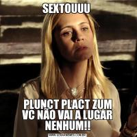 SEXTOUUU PLUNCT PLACT ZUM VC NÃO VAI A LUGAR NENHUM!!