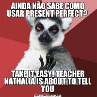 AINDA NÃO SABE COMO USAR PRESENT PERFECT? TAKE IT EASY! TEACHER NATHALIA IS ABOUT TO TELL YOU