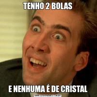 TENHO 2 BOLASE NENHUMA É DE CRISTAL