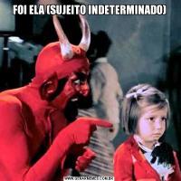 FOI ELA (SUJEITO INDETERMINADO)
