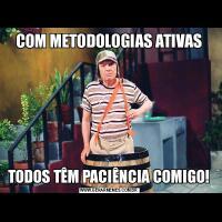 COM METODOLOGIAS ATIVASTODOS TÊM PACIÊNCIA COMIGO!
