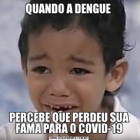 QUANDO A DENGUE PERCEBE QUE PERDEU SUA FAMA PARA O COVID-19