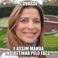COVARDEE ASSIM MANDA INDIRETINHA PELO FACE.