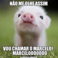 NÃO ME OLHE ASSIMVOU CHAMAR O MARCELO!  - MARCELOOOOOOO
