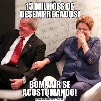13 MILHÕES DE DESEMPREGADOS!BOM JAIR SE ACOSTUMANDO!