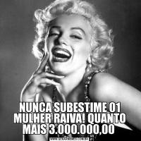 NUNCA SUBESTIME 01 MULHER RAIVA! QUANTO MAIS 3.000.000,00