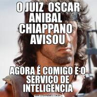 O JUIZ  OSCAR ANIBAL   CHIAPPANO   AVISOUAGORA É COMIGO E O SERVIÇO DE INTELIGENCIA