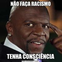 NÃO FAÇA RACISMOTENHA CONSCIÊNCIA