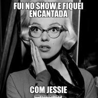FUI NO SHOW E FIQUEI ENCANTADACOM JESSIE