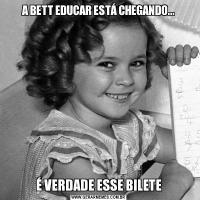 A BETT EDUCAR ESTÁ CHEGANDO...É VERDADE ESSE BILETE