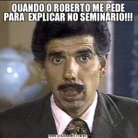 QUANDO O ROBERTO ME PEDE PARA  EXPLICAR NO SEMINÁRIO!!!