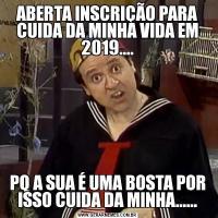 ABERTA INSCRIÇÃO PARA CUIDA DA MINHA VIDA EM 2019....PQ A SUA É UMA BOSTA POR ISSO CUIDA DA MINHA......