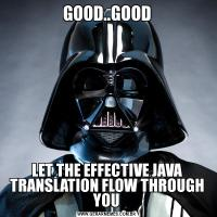 GOOD..GOODLET THE EFFECTIVE JAVA TRANSLATION FLOW THROUGH YOU