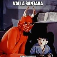 VAI LÁ SANTANA