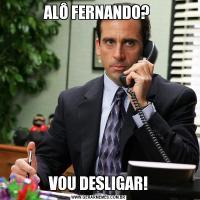 ALÔ FERNANDO? VOU DESLIGAR!