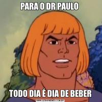 PARA O DR PAULO TODO DIA É DIA DE BEBER