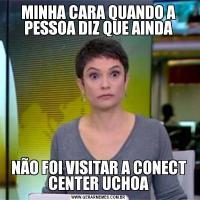 MINHA CARA QUANDO A PESSOA DIZ QUE AINDANÃO FOI VISITAR A CONECT CENTER UCHOA