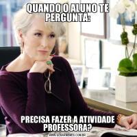 QUANDO O ALUNO TE PERGUNTA:PRECISA FAZER A ATIVIDADE PROFESSORA?
