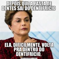 DEPOIS QUE A PASTA DE DENTES SAI DO DENTIFRÍCIO ELA, DIFICILMENTE, VOLTA PRA DENTRO DO DENTIFRÍCIO,