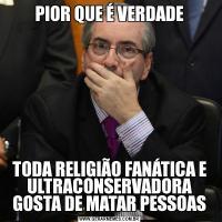 PIOR QUE É VERDADETODA RELIGIÃO FANÁTICA E ULTRACONSERVADORA GOSTA DE MATAR PESSOAS