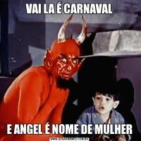 VAI LA É CARNAVALE ANGEL É NOME DE MULHER