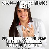 28/03 – PROVA ESCRITA DE INGLÊSCONDITIONAL 1; CONDITIONAL 2; FUTURE CONTINUOUS; CONTEÚDO DO CADERNO