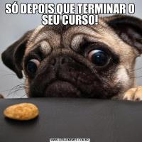 SÓ DEPOIS QUE TERMINAR O SEU CURSO!