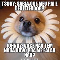T3DDY: SABIA QUE MEU PAI E DEDETIZADOR?JOHNNY: VOCÊ NÃO TEM NADA NOVO PRA ME FALAR NÃO?
