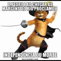D.PEDRO I AO CHEGAR AS MARGENS DO RIO PROCLAMOU INDEPENDÊNCIA OU MORTE