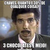 CHAVES, QUANTO É 30% DE QUALQUER COISA?3 CHOCOLATES E MEIO!