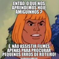 ENTÃO, O QUE NOS APRENDEMOS HOJE AMIGUINHOS ?É, NÃO ASSISTIR FILMES APENAS PARA PROCURAR PEQUENOS ERROS DE ROTEIRO!