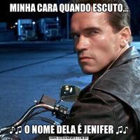 MINHA CARA QUANDO ESCUTO...♪♫ O NOME DELA É JENIFER ♫♪