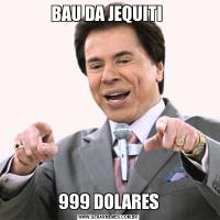 BAU DA JEQUITI 999 DOLARES