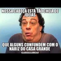 NOSSA CABEÇA ESTÁ TÃO CHEIA DE IDEIASQUE ALGUNS CONFUNDEM COM O NARIZ DO CASA GRANDE