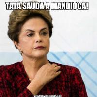TATÁ SAÚDA A MANDIOCA!