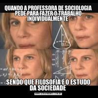QUANDO A PROFESSORA DE SOCIOLOGIA PEDE PARA FAZER O TRABALHO INDIVIDUALMENTE SENDO QUE FILOSOFIA É O ESTUDO DA SOCIEDADE